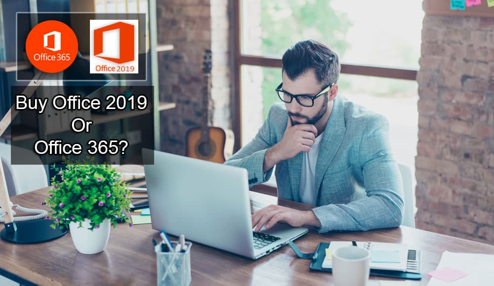Should You Buy Office 2019 Or Office 365?